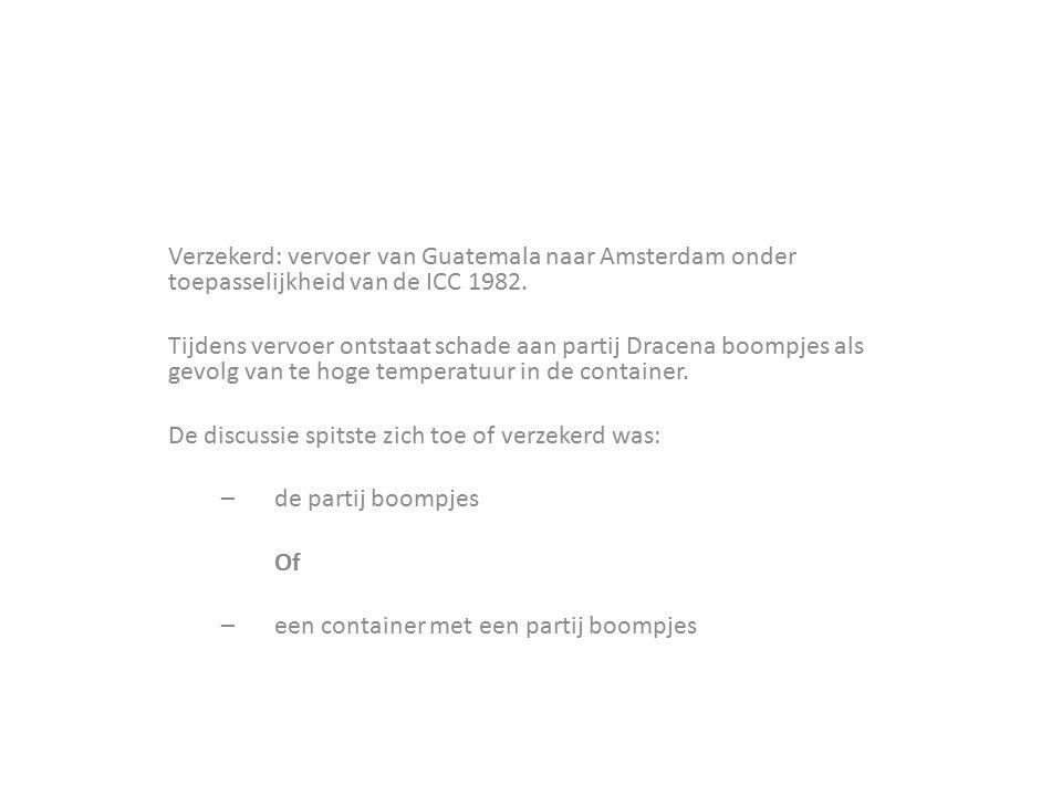 Verzekerd: vervoer van Guatemala naar Amsterdam onder toepasselijkheid van de ICC 1982. Tijdens vervoer ontstaat schade aan partij Dracena boompjes al