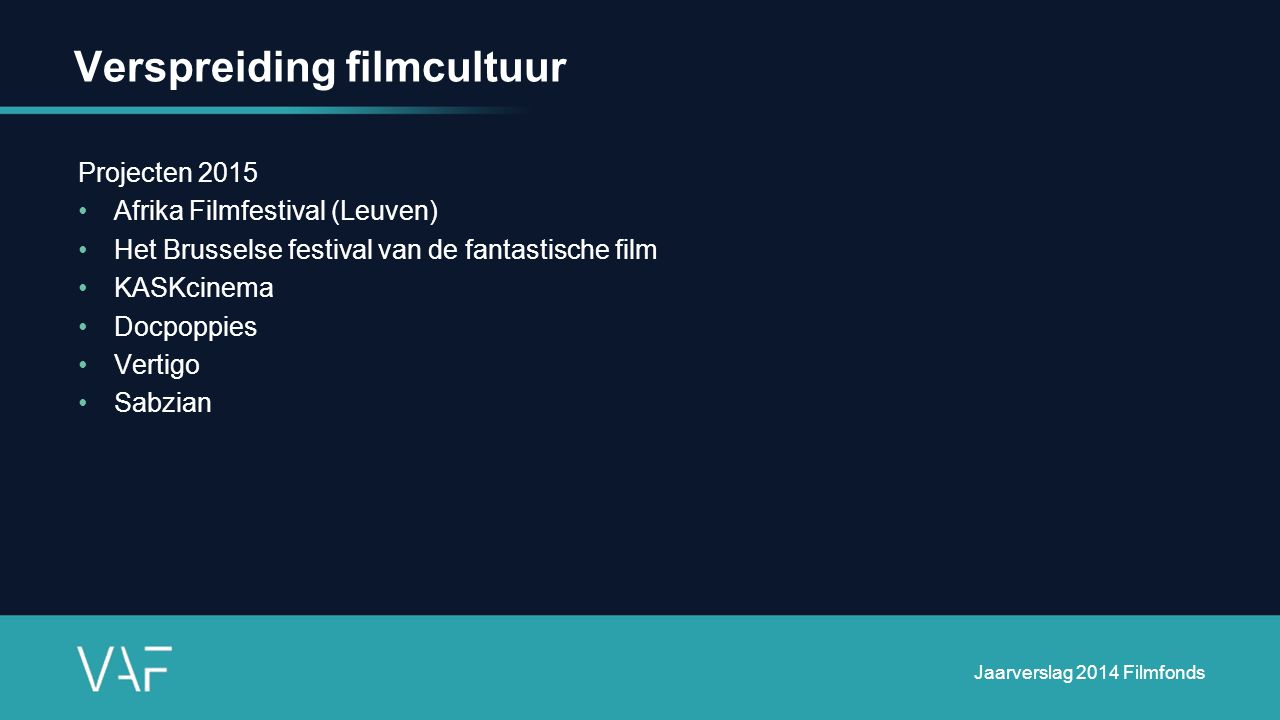 Verspreiding filmcultuur Projecten 2015 Afrika Filmfestival (Leuven) Het Brusselse festival van de fantastische film KASKcinema Docpoppies Vertigo Sabzian Jaarverslag 2014 Filmfonds