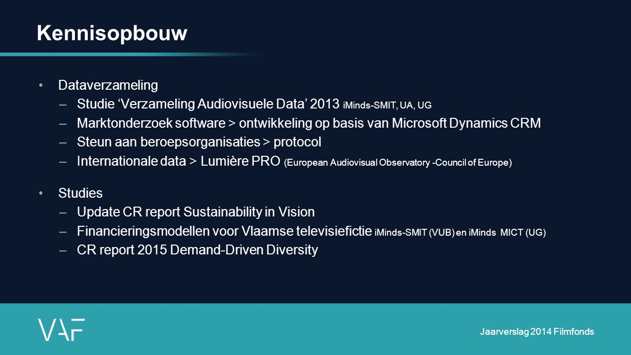 Kennisopbouw Dataverzameling –Studie 'Verzameling Audiovisuele Data' 2013 iMinds-SMIT, UA, UG –Marktonderzoek software > ontwikkeling op basis van Microsoft Dynamics CRM –Steun aan beroepsorganisaties > protocol –Internationale data > Lumière PRO (European Audiovisual Observatory -Council of Europe) Studies –Update CR report Sustainability in Vision –Financieringsmodellen voor Vlaamse televisiefictie iMinds-SMIT (VUB) en iMinds MICT (UG) –CR report 2015 Demand-Driven Diversity Jaarverslag 2014 Filmfonds