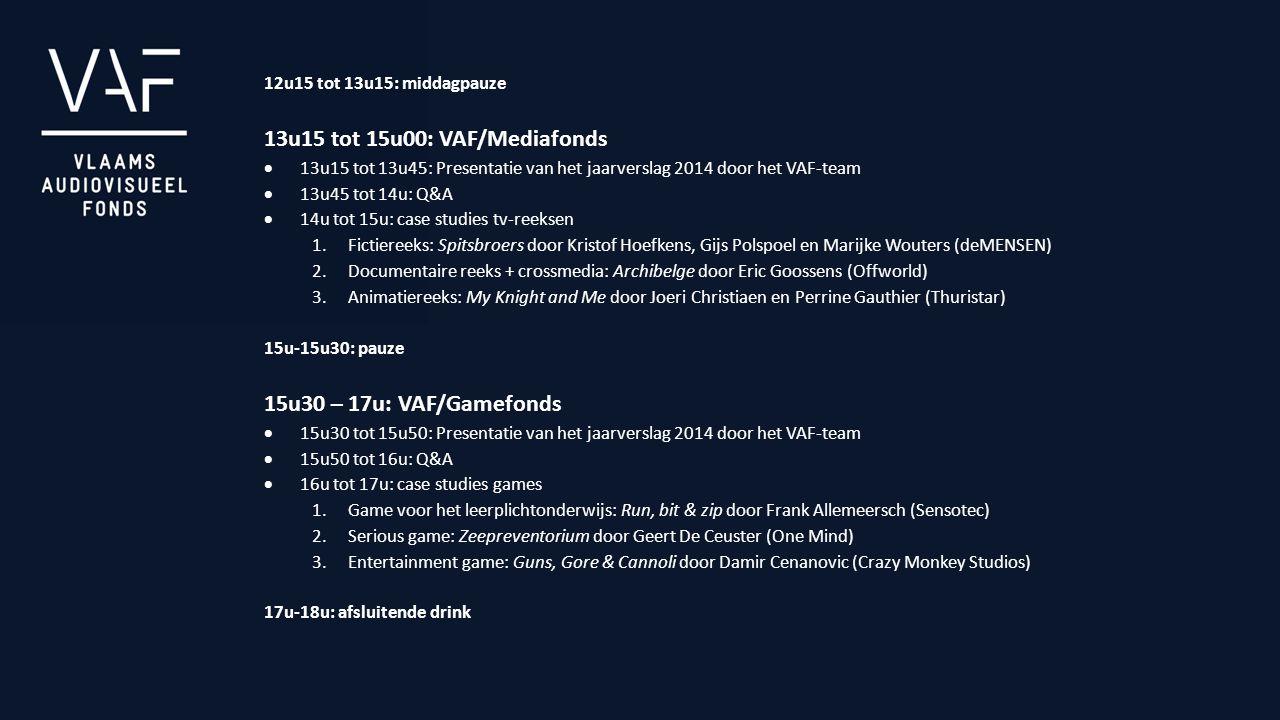 12u15 tot 13u15: middagpauze 13u15 tot 15u00: VAF/Mediafonds  13u15 tot 13u45: Presentatie van het jaarverslag 2014 door het VAF-team  13u45 tot 14u: Q&A  14u tot 15u: case studies tv-reeksen 1.Fictiereeks: Spitsbroers door Kristof Hoefkens, Gijs Polspoel en Marijke Wouters (deMENSEN) 2.Documentaire reeks + crossmedia: Archibelge door Eric Goossens (Offworld) 3.Animatiereeks: My Knight and Me door Joeri Christiaen en Perrine Gauthier (Thuristar) 15u-15u30: pauze 15u30 – 17u: VAF/Gamefonds  15u30 tot 15u50: Presentatie van het jaarverslag 2014 door het VAF-team  15u50 tot 16u: Q&A  16u tot 17u: case studies games 1.Game voor het leerplichtonderwijs: Run, bit & zip door Frank Allemeersch (Sensotec) 2.Serious game: Zeepreventorium door Geert De Ceuster (One Mind) 3.Entertainment game: Guns, Gore & Cannoli door Damir Cenanovic (Crazy Monkey Studios) 17u-18u: afsluitende drink