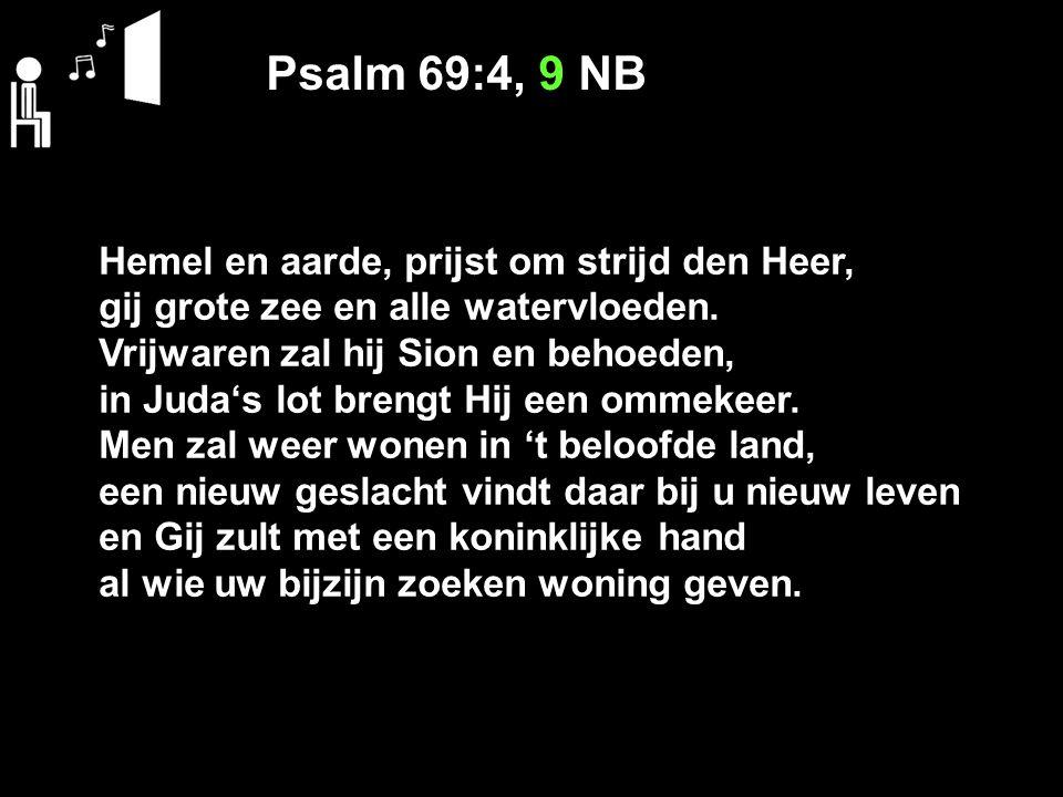Psalm 69:4, 9 NB Hemel en aarde, prijst om strijd den Heer, gij grote zee en alle watervloeden. Vrijwaren zal hij Sion en behoeden, in Juda's lot bren