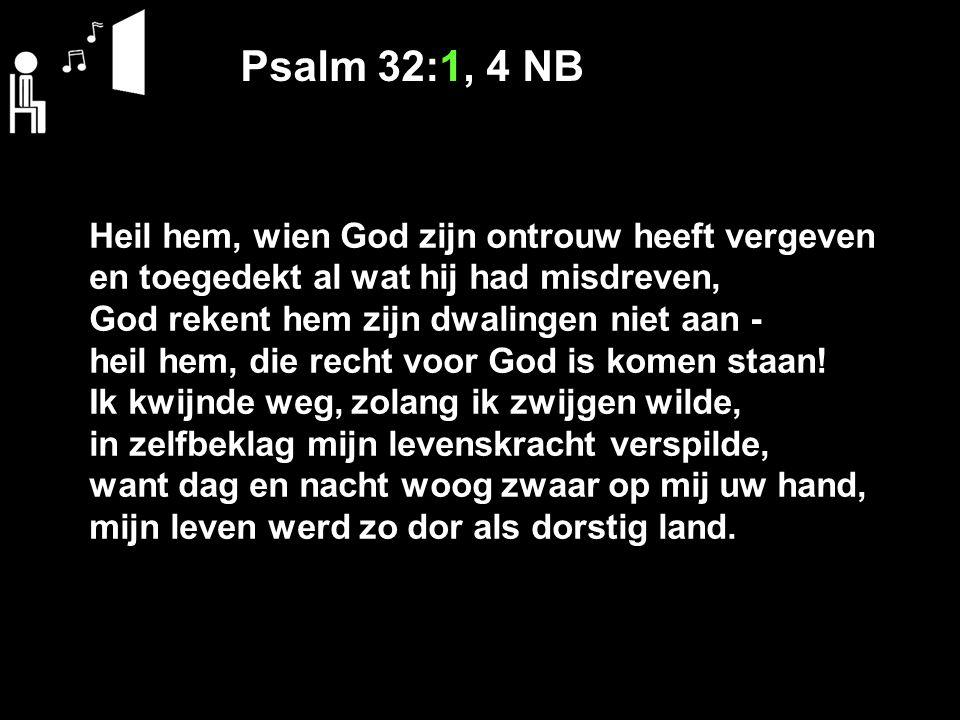 Psalm 32:1, 4 NB Heil hem, wien God zijn ontrouw heeft vergeven en toegedekt al wat hij had misdreven, God rekent hem zijn dwalingen niet aan - heil h