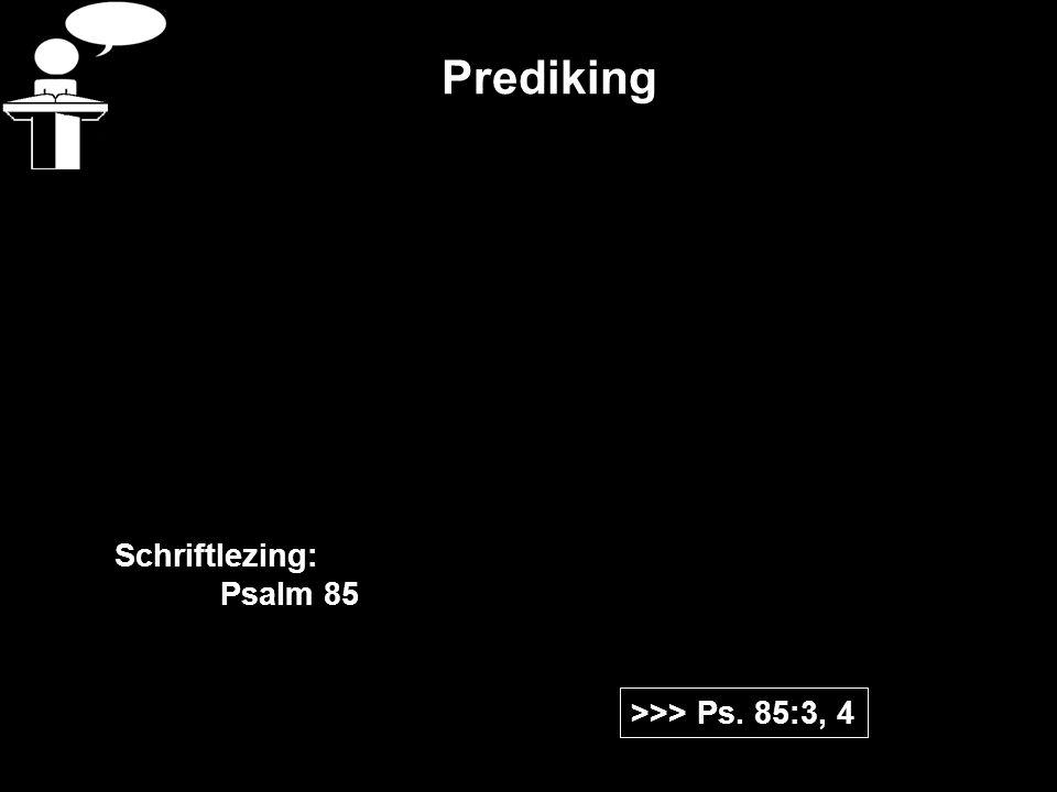 Prediking >>> Ps. 85:3, 4 Schriftlezing: Psalm 85