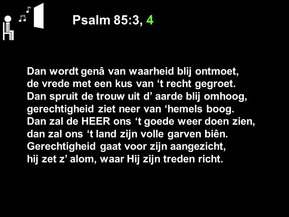 Psalm 85:3, 4 Dan wordt genâ van waarheid blij ontmoet, de vrede met een kus van 't recht gegroet. Dan spruit de trouw uit d' aarde blij omhoog, gerec