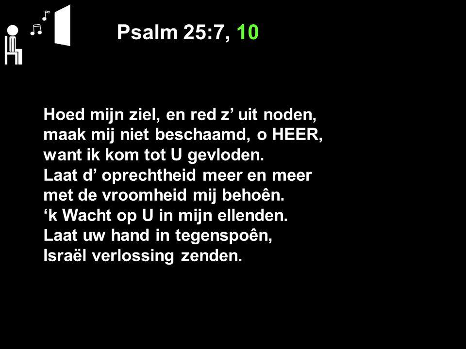 Psalm 25:7, 10 Hoed mijn ziel, en red z' uit noden, maak mij niet beschaamd, o HEER, want ik kom tot U gevloden. Laat d' oprechtheid meer en meer met