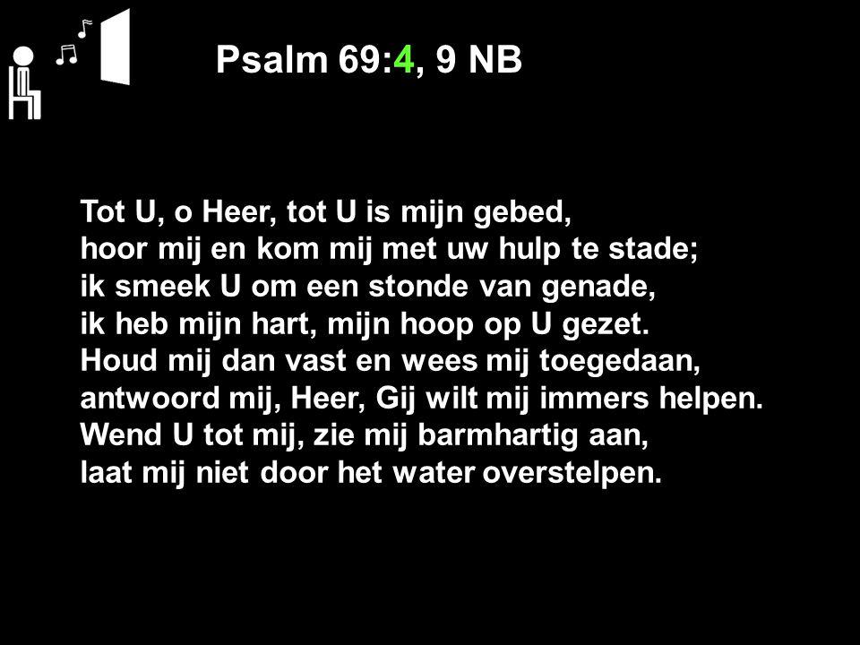 Psalm 69:4, 9 NB Tot U, o Heer, tot U is mijn gebed, hoor mij en kom mij met uw hulp te stade; ik smeek U om een stonde van genade, ik heb mijn hart,