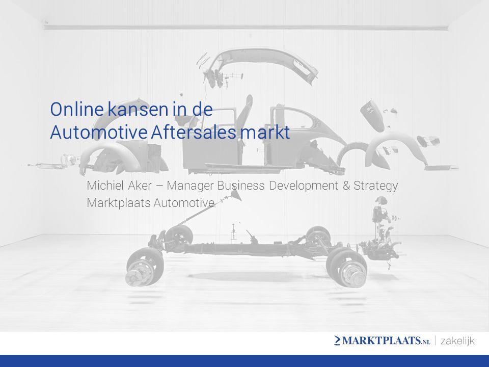 Online kansen in de Automotive Aftersales markt Michiel Aker – Manager Business Development & Strategy Marktplaats Automotive