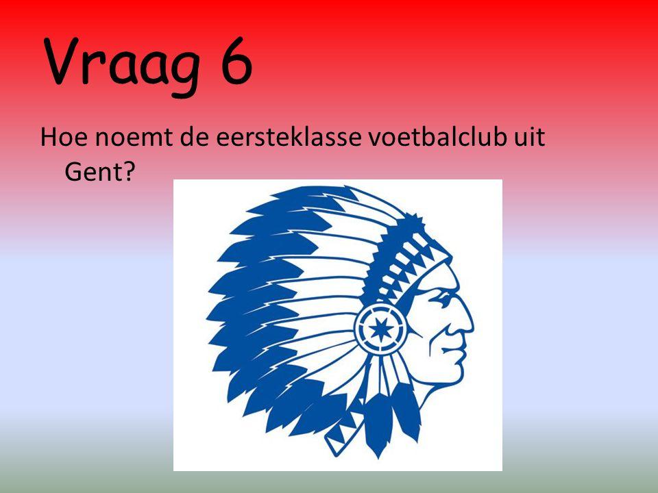 Vraag 6 Hoe noemt de eersteklasse voetbalclub uit Gent?
