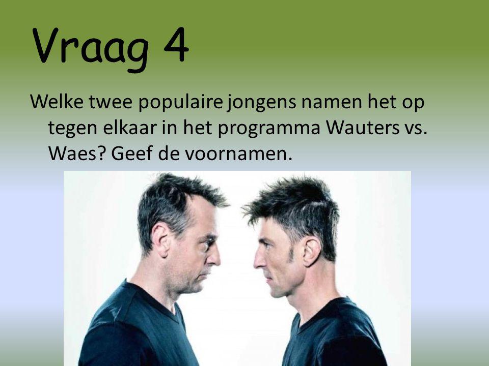 Vraag 4 Welke twee populaire jongens namen het op tegen elkaar in het programma Wauters vs. Waes? Geef de voornamen.