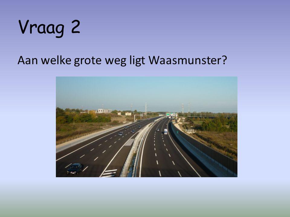 Vraag 2 Aan welke grote weg ligt Waasmunster?