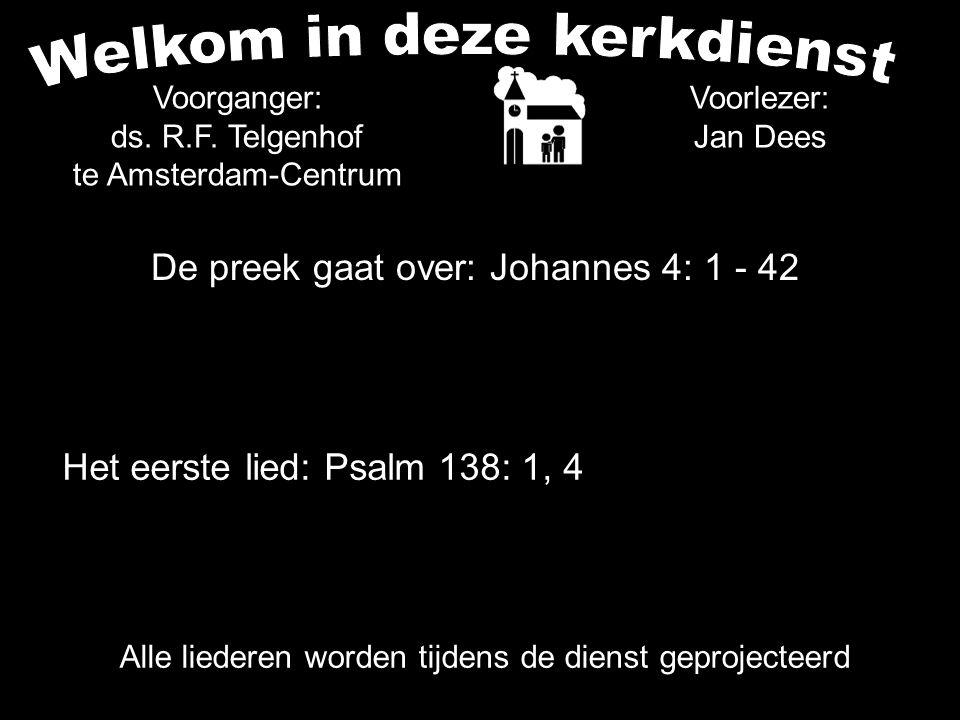De preek gaat over: Johannes 4: 1 - 42 Voorlezer: Jan Dees Voorganger: ds. R.F. Telgenhof te Amsterdam-Centrum Alle liederen worden tijdens de dienst