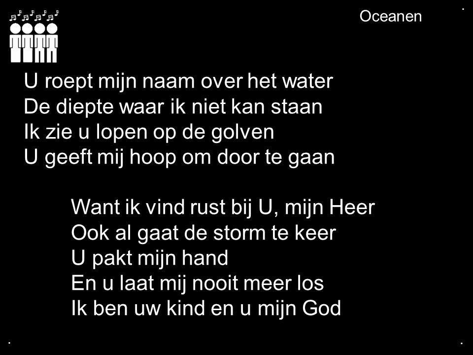 .... Oceanen U roept mijn naam over het water De diepte waar ik niet kan staan Ik zie u lopen op de golven U geeft mij hoop om door te gaan Want ik vi