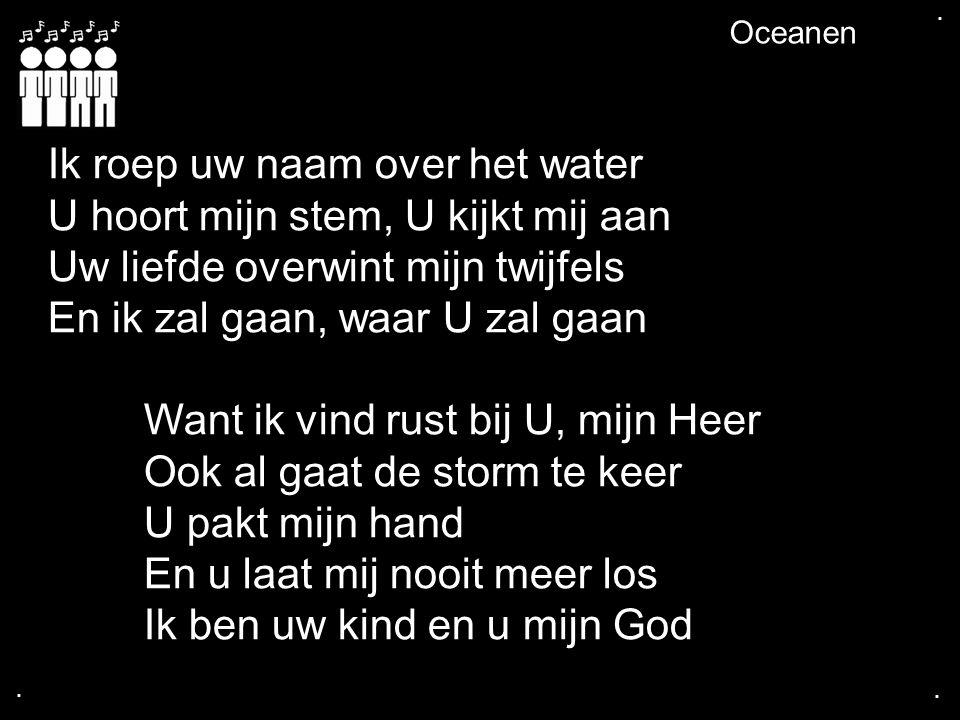 .... Oceanen Ik roep uw naam over het water U hoort mijn stem, U kijkt mij aan Uw liefde overwint mijn twijfels En ik zal gaan, waar U zal gaan Want i