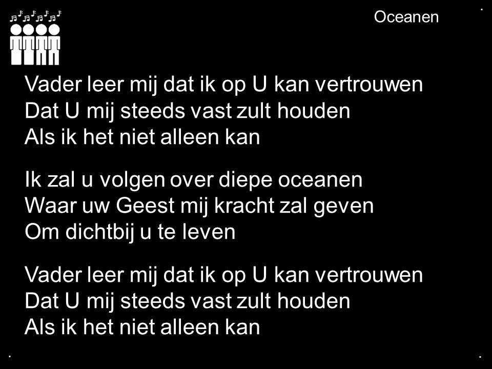 .... Oceanen Vader leer mij dat ik op U kan vertrouwen Dat U mij steeds vast zult houden Als ik het niet alleen kan Ik zal u volgen over diepe oceanen