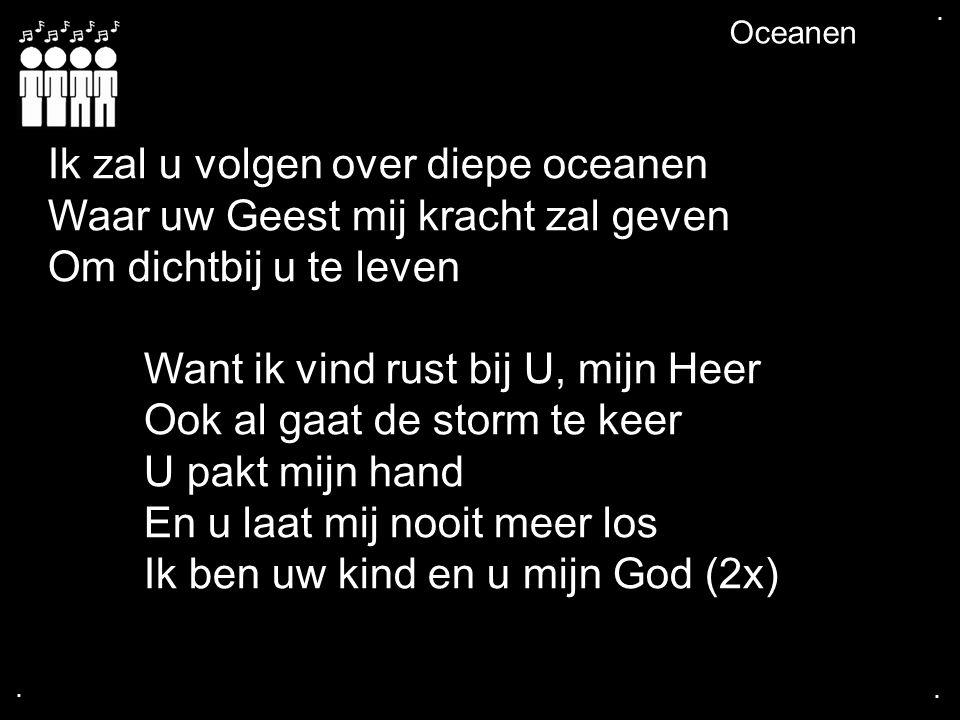.... Oceanen Ik zal u volgen over diepe oceanen Waar uw Geest mij kracht zal geven Om dichtbij u te leven Want ik vind rust bij U, mijn Heer Ook al ga