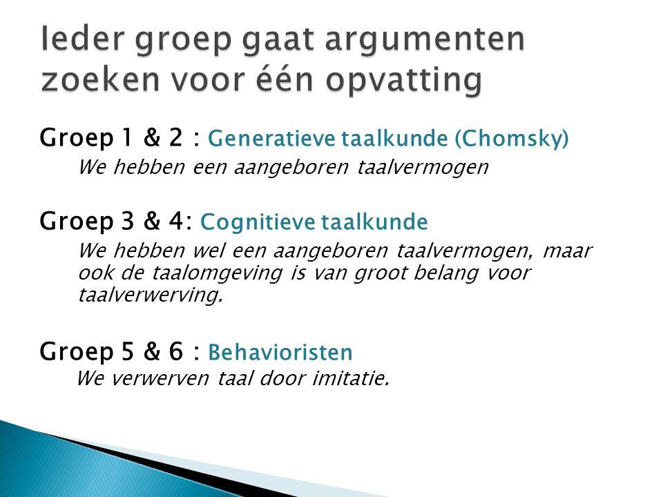 Groep 1 & 2 : Generatieve taalkunde (Chomsky) We hebben een aangeboren taalvermogen Groep 3 & 4: Cognitieve taalkunde We hebben wel een aangeboren taa