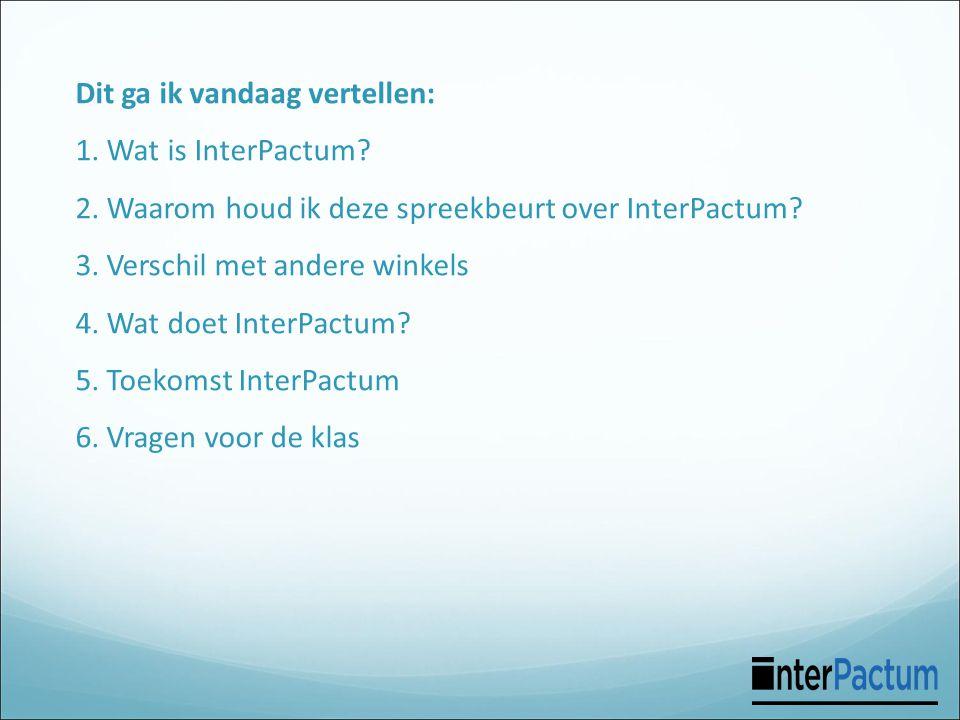 Dit ga ik vandaag vertellen: 1. Wat is InterPactum? 2. Waarom houd ik deze spreekbeurt over InterPactum? 3. Verschil met andere winkels 4. Wat doet In