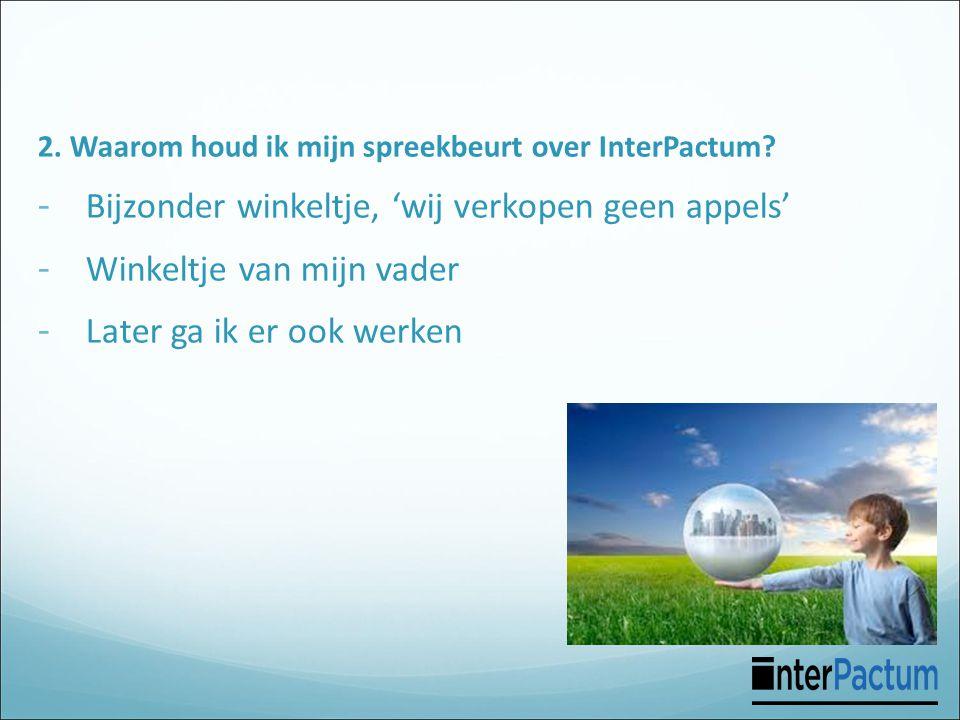 2. Waarom houd ik mijn spreekbeurt over InterPactum? - Bijzonder winkeltje, 'wij verkopen geen appels' - Winkeltje van mijn vader - Later ga ik er ook
