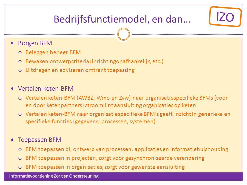IZO Bedrijfsfunctiemodel, en dan… Borgen BFM  Beleggen beheer BFM  Bewaken ontwerpcriteria (inrichtingonafhankelijk, etc.)  Uitdragen en adviseren