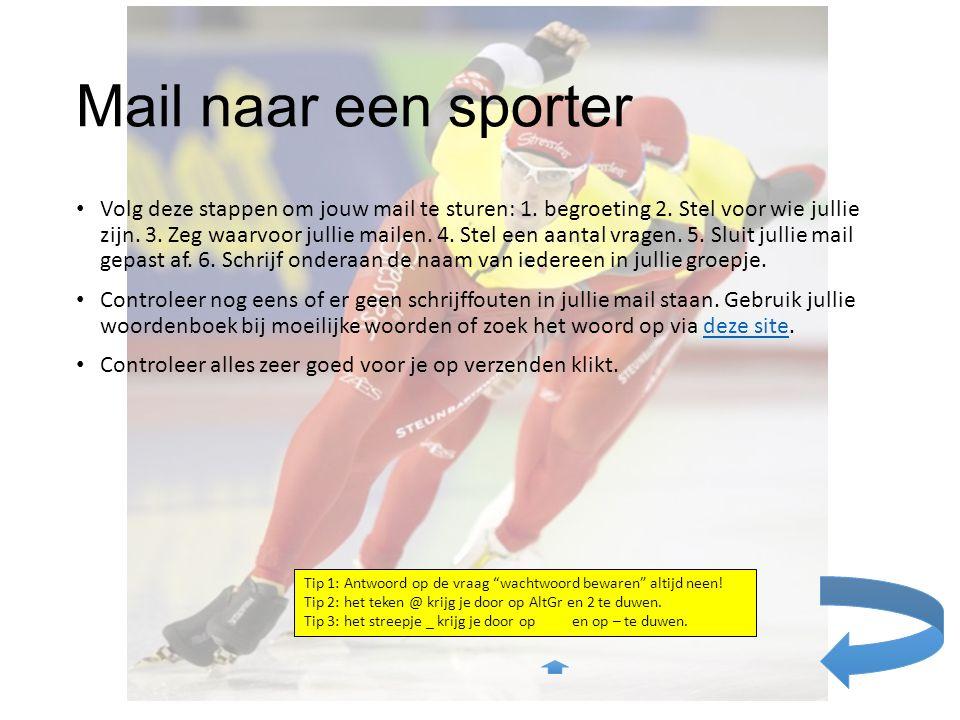 Mail naar een sporter Volg deze stappen om jouw mail te sturen: 1. begroeting 2. Stel voor wie jullie zijn. 3. Zeg waarvoor jullie mailen. 4. Stel een