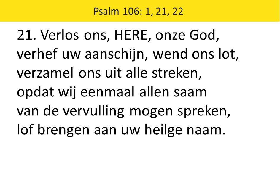 21. Verlos ons, HERE, onze God, verhef uw aanschijn, wend ons lot, verzamel ons uit alle streken, opdat wij eenmaal allen saam van de vervulling mogen