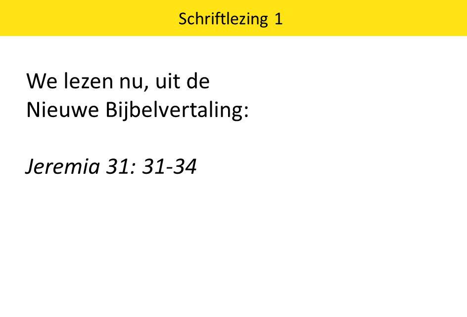 We lezen nu, uit de Nieuwe Bijbelvertaling: Jeremia 31: 31-34 Schriftlezing 1