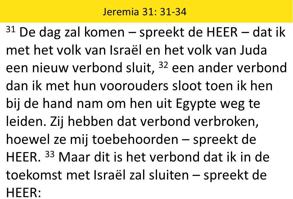 31 De dag zal komen – spreekt de HEER – dat ik met het volk van Israël en het volk van Juda een nieuw verbond sluit, 32 een ander verbond dan ik met hun voorouders sloot toen ik hen bij de hand nam om hen uit Egypte weg te leiden.