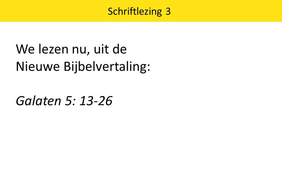 We lezen nu, uit de Nieuwe Bijbelvertaling: Galaten 5: 13-26 Schriftlezing 3