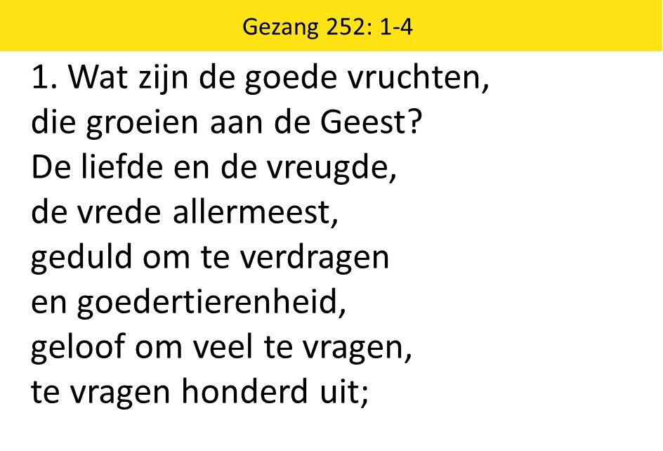 Zingende Gezegend 185 Gezang 252: 1-4 1. Wat zijn de goede vruchten, die groeien aan de Geest.