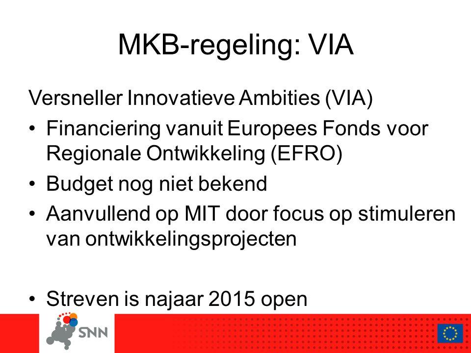 MKB-regeling: VIA Versneller Innovatieve Ambities (VIA) Financiering vanuit Europees Fonds voor Regionale Ontwikkeling (EFRO) Budget nog niet bekend Aanvullend op MIT door focus op stimuleren van ontwikkelingsprojecten Streven is najaar 2015 open