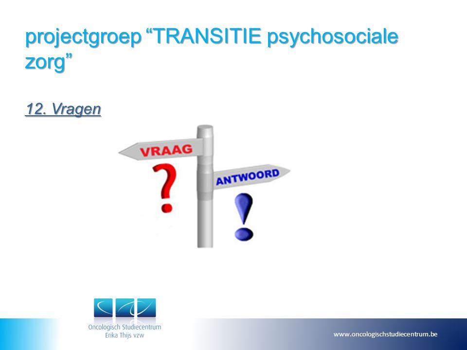 """projectgroep """"TRANSITIE psychosociale zorg"""" 12. Vragen www.oncologischstudiecentrum.be"""