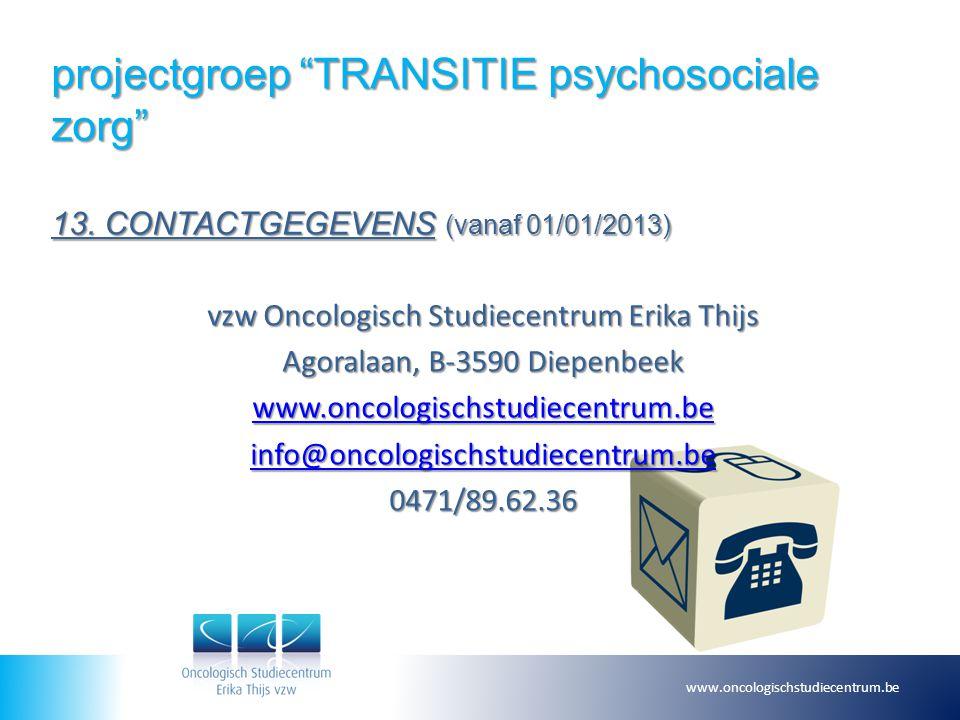 """projectgroep """"TRANSITIE psychosociale zorg"""" 13. CONTACTGEGEVENS (vanaf 01/01/2013) vzw Oncologisch Studiecentrum Erika Thijs Agoralaan, B-3590 Diepenb"""