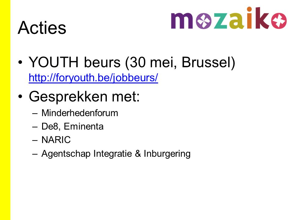 Acties YOUTH beurs (30 mei, Brussel) http://foryouth.be/jobbeurs/ http://foryouth.be/jobbeurs/ Gesprekken met: –Minderhedenforum –De8, Eminenta –NARIC