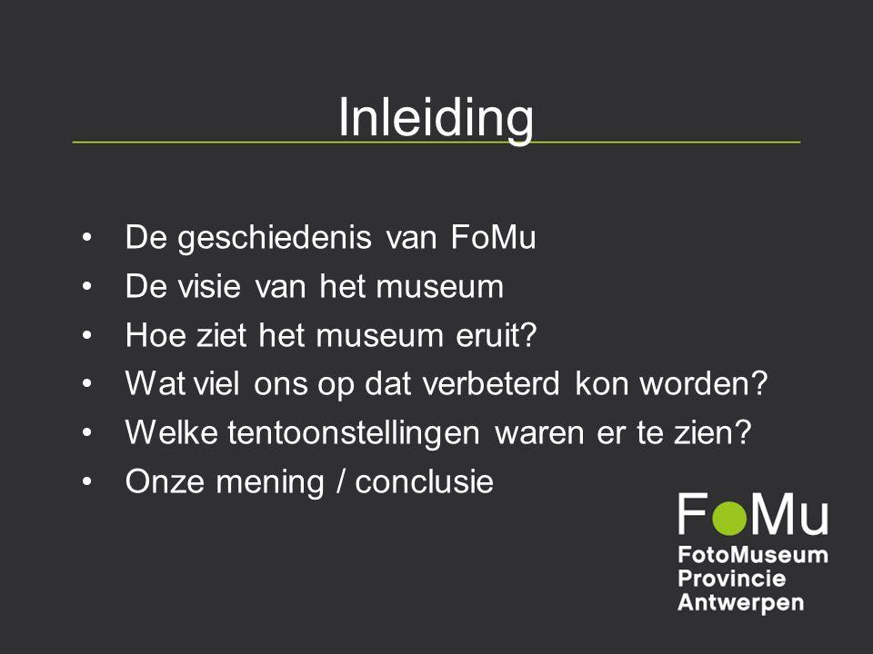Inleiding De geschiedenis van FoMu De visie van het museum Hoe ziet het museum eruit? Wat viel ons op dat verbeterd kon worden? Welke tentoonstellinge