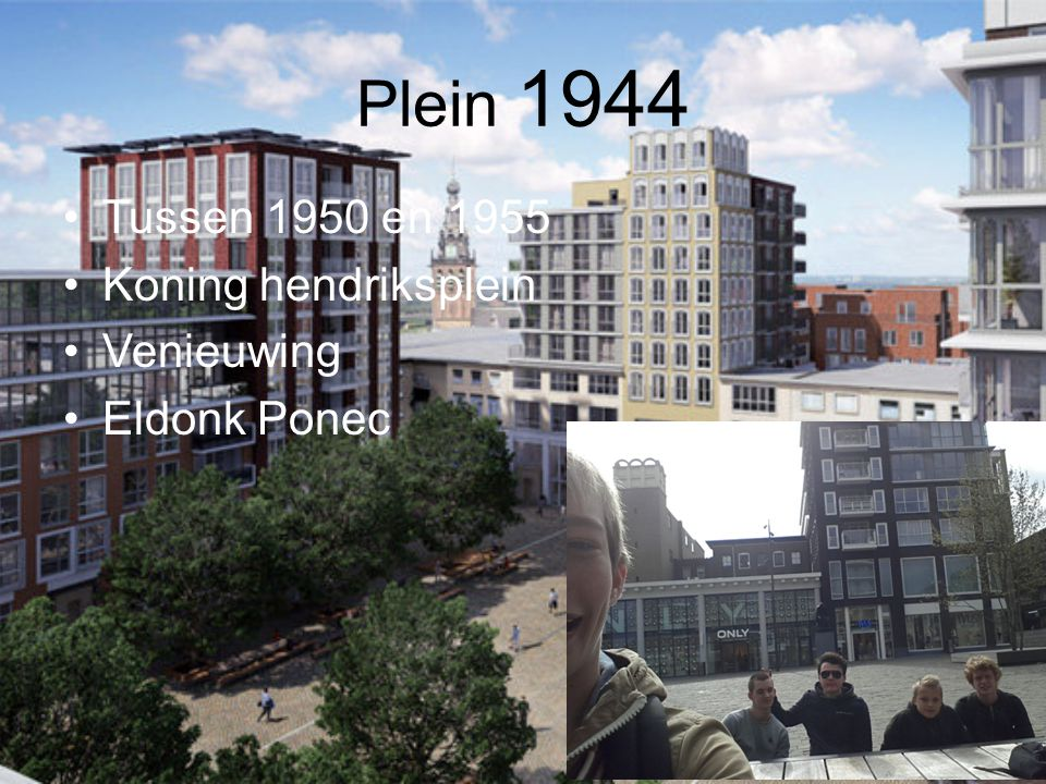 Plein 1944 Tussen 1950 en 1955 Koning hendriksplein Venieuwing Eldonk Ponec