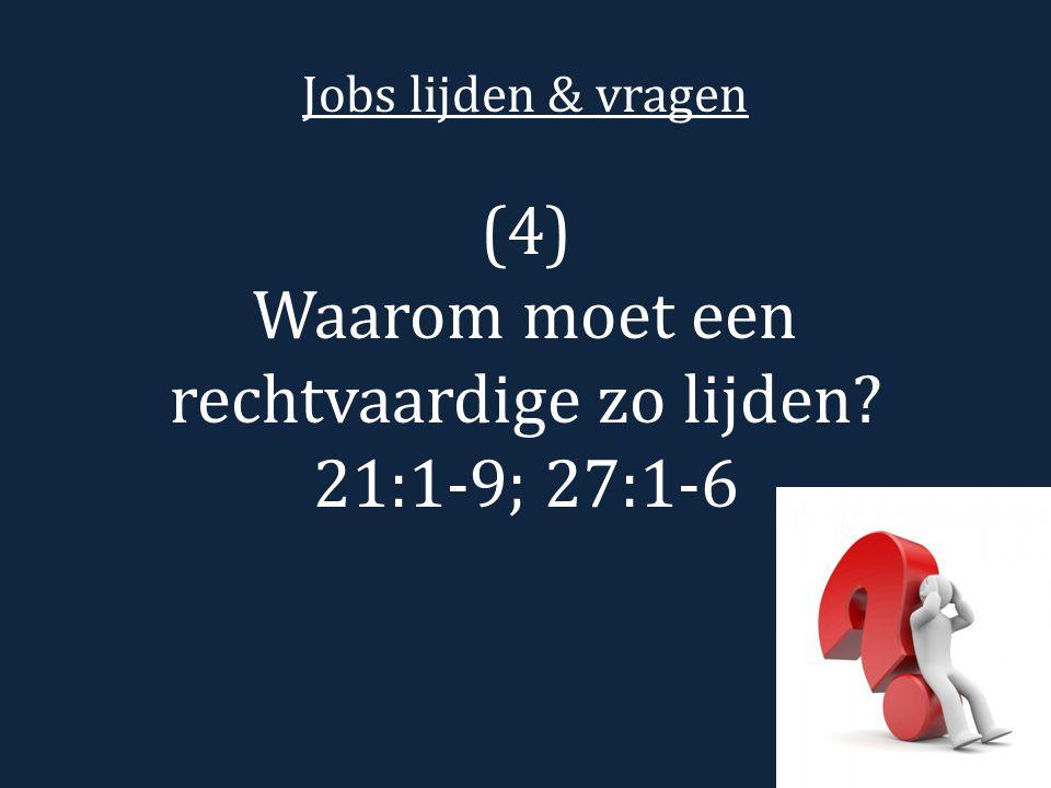 Jobs lijden & vragen (4) Waarom moet een rechtvaardige zo lijden? 21:1-9; 27:1-6