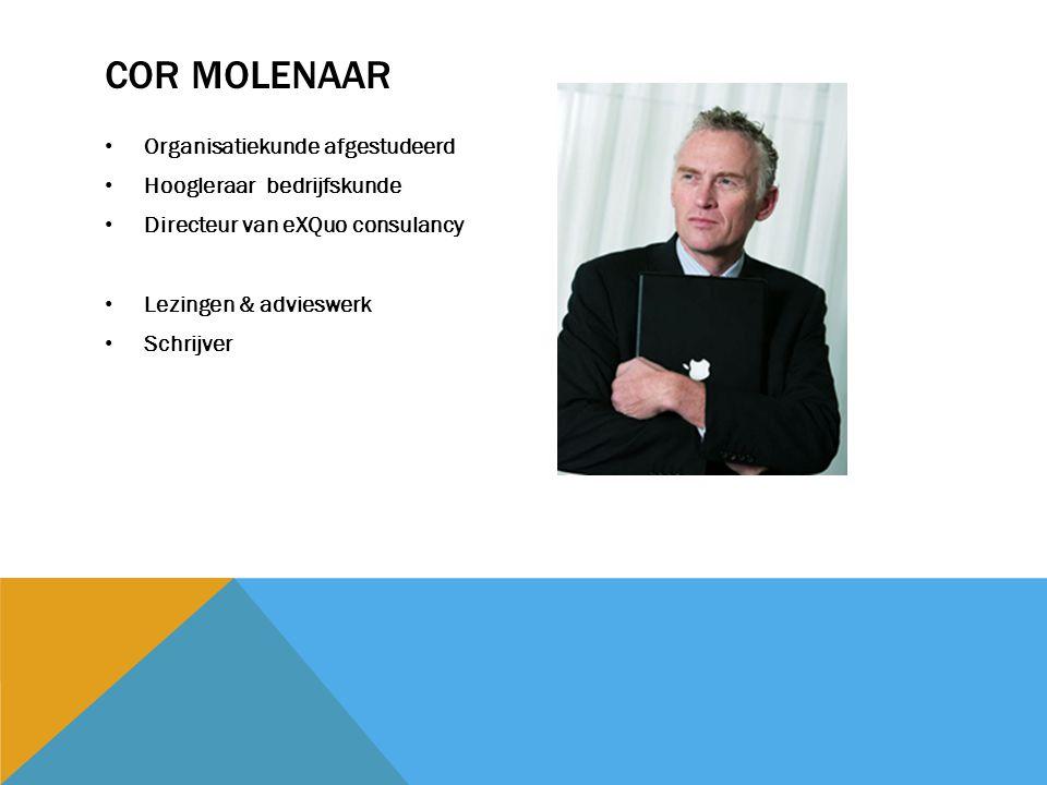 COR MOLENAAR Organisatiekunde afgestudeerd Hoogleraar bedrijfskunde Directeur van eXQuo consulancy Lezingen & advieswerk Schrijver