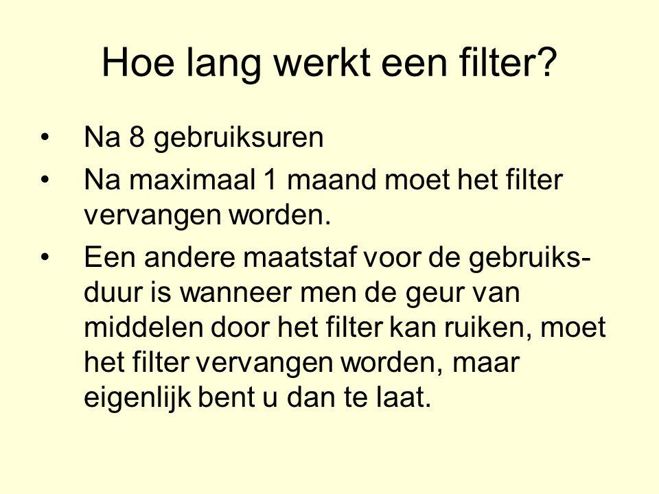 Hoe lang werkt een filter.Na 8 gebruiksuren Na maximaal 1 maand moet het filter vervangen worden.