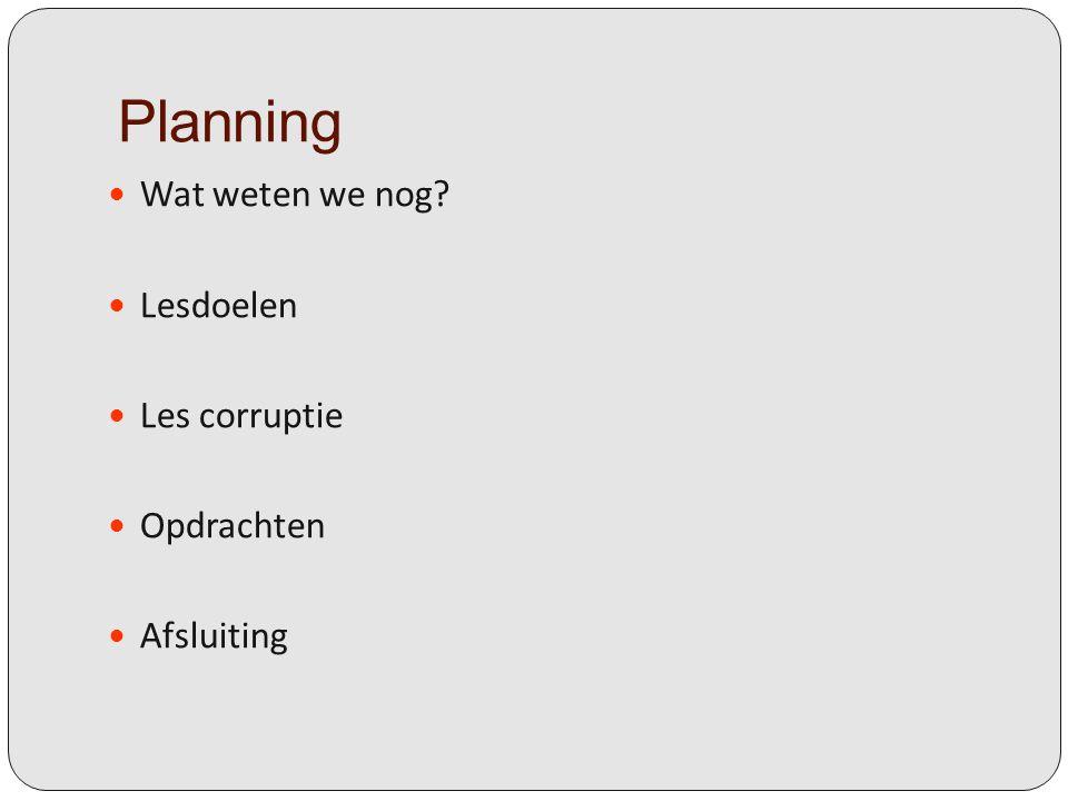 Planning Wat weten we nog Lesdoelen Les corruptie Opdrachten Afsluiting