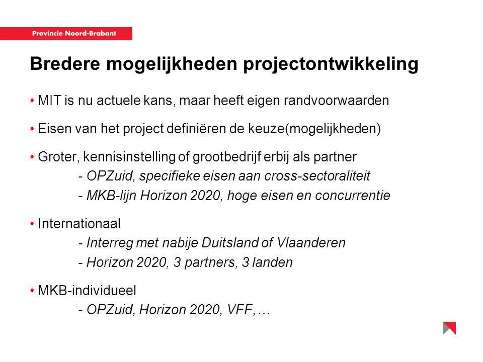 Bredere mogelijkheden projectontwikkeling MIT is nu actuele kans, maar heeft eigen randvoorwaarden Eisen van het project definiëren de keuze(mogelijkheden) Groter, kennisinstelling of grootbedrijf erbij als partner - OPZuid, specifieke eisen aan cross-sectoraliteit - MKB-lijn Horizon 2020, hoge eisen en concurrentie Internationaal - Interreg met nabije Duitsland of Vlaanderen - Horizon 2020, 3 partners, 3 landen MKB-individueel - OPZuid, Horizon 2020, VFF,…