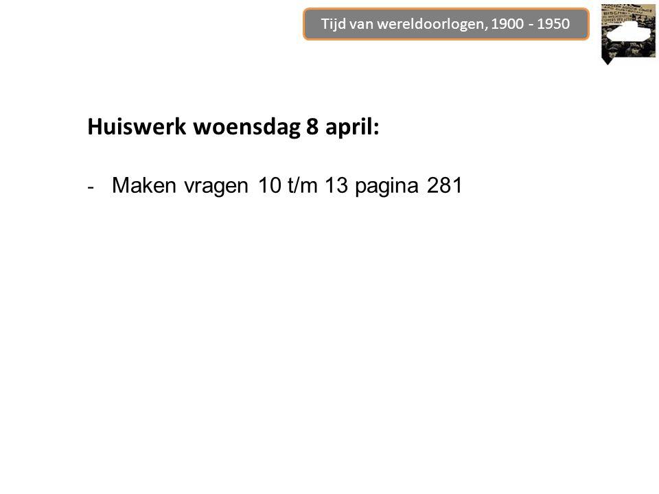 Tijd van wereldoorlogen, 1900 - 1950 Huiswerk woensdag 8 april: - Maken vragen 10 t/m 13 pagina 281