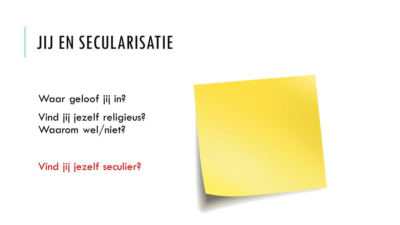 JIJ EN SECULARISATIE Waar geloof jij in? Vind jij jezelf religieus? Waarom wel/niet? Vind jij jezelf seculier?