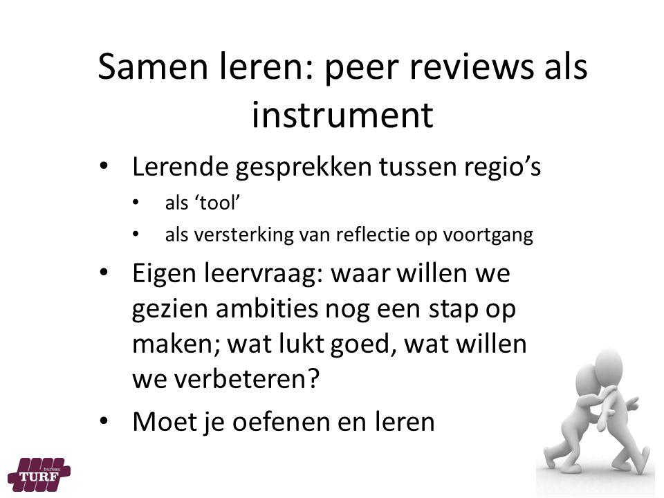 Samen leren: peer reviews als instrument Lerende gesprekken tussen regio's als 'tool' als versterking van reflectie op voortgang Eigen leervraag: waar willen we gezien ambities nog een stap op maken; wat lukt goed, wat willen we verbeteren.