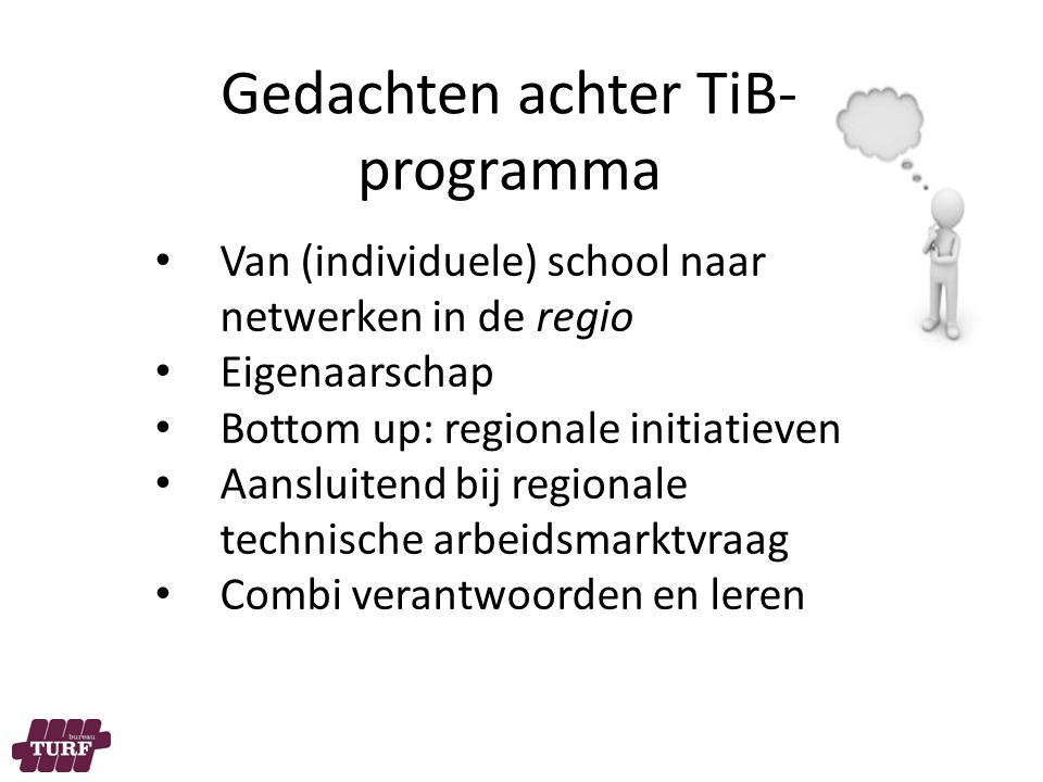 Gedachten achter TiB- programma Van (individuele) school naar netwerken in de regio Eigenaarschap Bottom up: regionale initiatieven Aansluitend bij regionale technische arbeidsmarktvraag Combi verantwoorden en leren