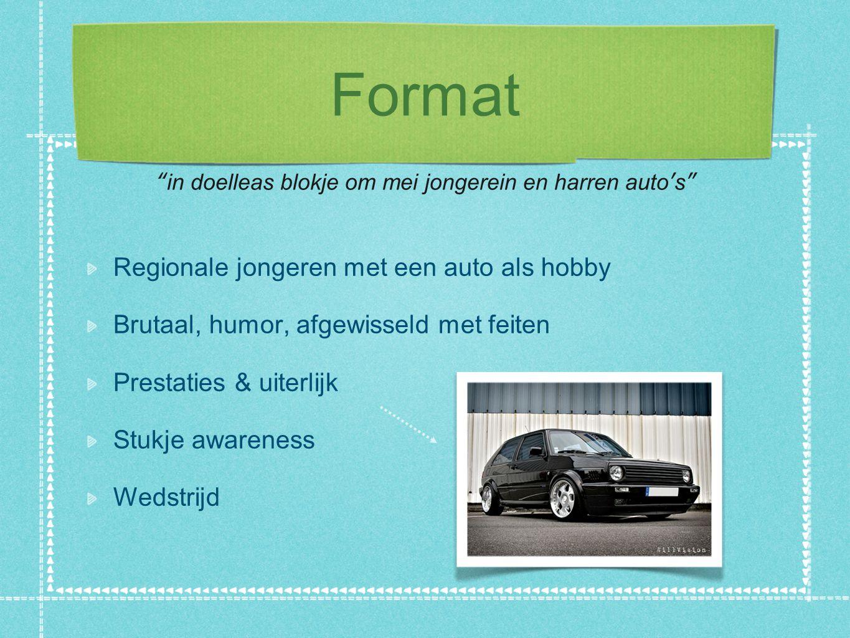 Format Regionale jongeren met een auto als hobby Brutaal, humor, afgewisseld met feiten Prestaties & uiterlijk Stukje awareness Wedstrijd in doelleas blokje om mei jongerein en harren auto's