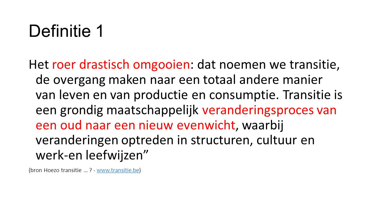 Definitie 1 Het roer drastisch omgooien: dat noemen we transitie, de overgang maken naar een totaal andere manier van leven en van productie en consumptie.