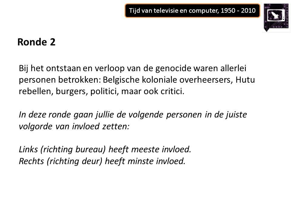 Tijd van televisie en computer, 1950 - 2010 Ronde 2 Bij het ontstaan en verloop van de genocide waren allerlei personen betrokken: Belgische koloniale overheersers, Hutu rebellen, burgers, politici, maar ook critici.