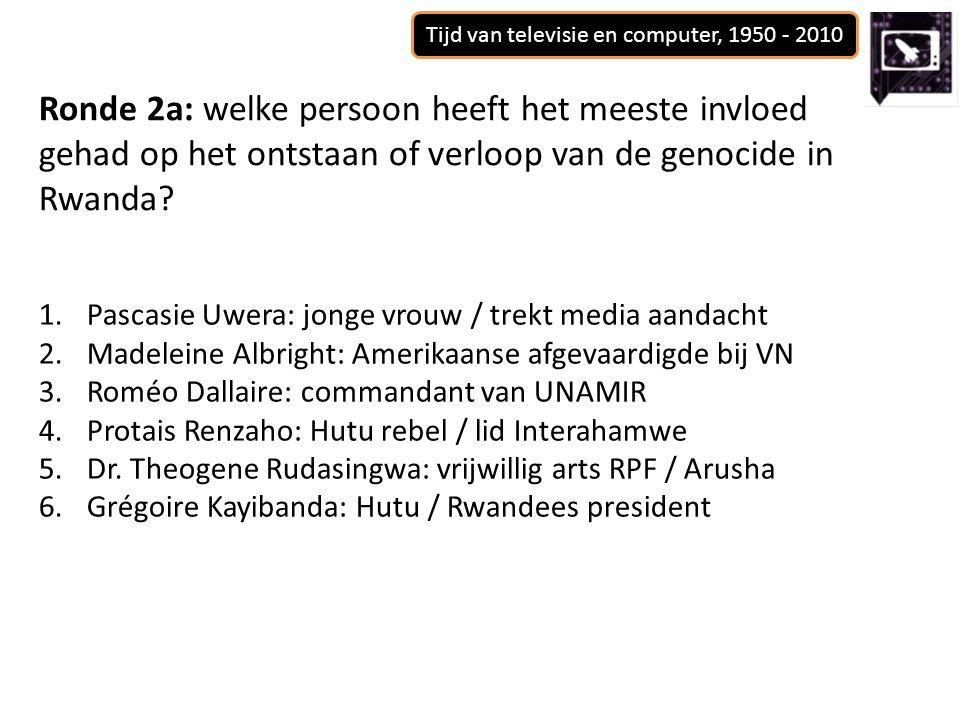 Tijd van televisie en computer, 1950 - 2010 Ronde 2a: welke persoon heeft het meeste invloed gehad op het ontstaan of verloop van de genocide in Rwanda.