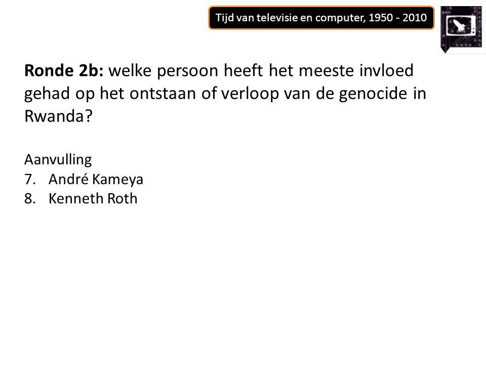 Tijd van televisie en computer, 1950 - 2010 Ronde 2b: welke persoon heeft het meeste invloed gehad op het ontstaan of verloop van de genocide in Rwanda.