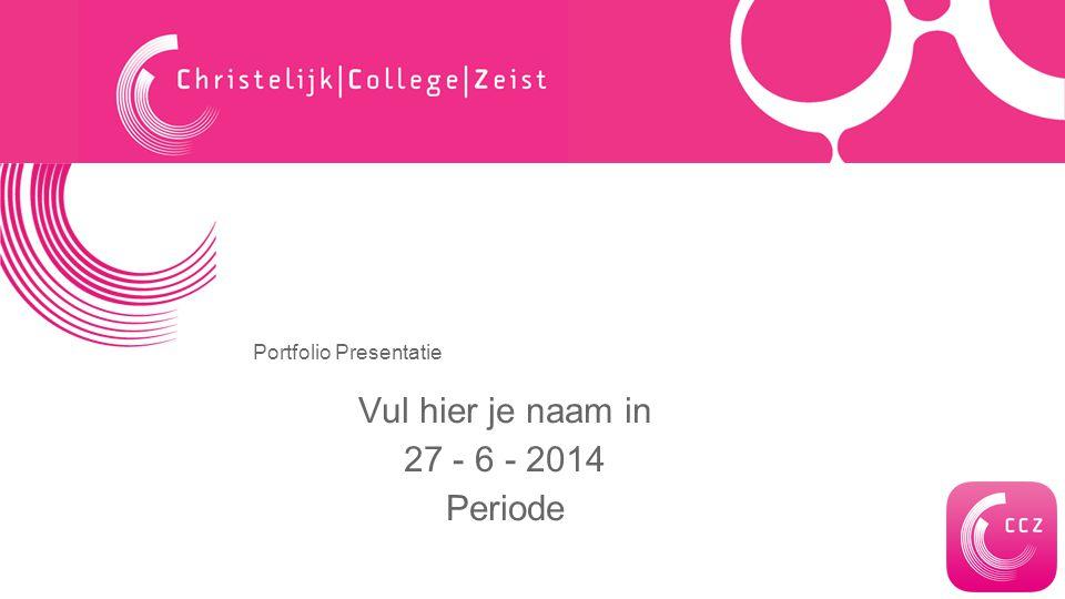 Portfolio Presentatie Vul hier je naam in 27 - 6 - 2014 Periode